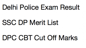 delhi police constable result 2017 2018 2016 exam merit list expected cut of marks ssc dp dpc staff selection commission cbt final selection list delhipolice.nic.in