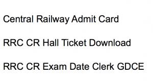 Central Railway admit card download 2017 2018 exam date online hall ticket junior clerk typist hall ticket gdce goods guard cr