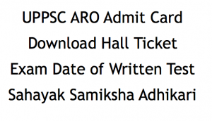 uppsc aro ro admit card 2018 download exam date hall ticket publishing date expected exam date written test hall ticket admit card uttar pradesh public service commission uppsc www.uppsc.up.nic.in samiksha adhikari sahayak assistant review officer